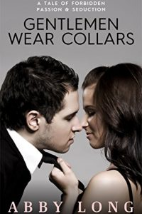 Gentlemen Wear Collars: A Tale of Forbidden Passion & Seduction by Abby Long