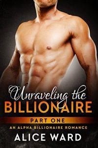 Unraveling the Billionaire – Part 1 (An Alpha Billionaire Romance) by Alice Ward