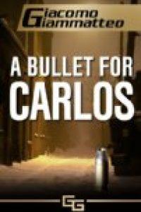 A Bullet For Carlos by Giacomo Giammatteo