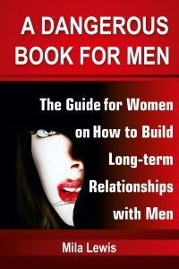 A Dangerous Book for Men: The Guide for Women on How to Build Long-term Relationships with Men by Mila Lewis