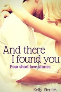 And There I Found You: Four Short Love Stories by Kelly Zientek