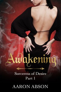 Awakening (Sorceress of Desire, Part 1) by Aaron Abson