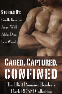 Caged. Captured. Confined.: The Illicit Romance Reader's Dark BDSM Collection by Alpha Dom, Angel Wild, Giselle Renarde, Lexi Wood