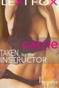 Carrie (Taken by the Instructor) An Innocence Undone Erotica Short by Lexi Fox