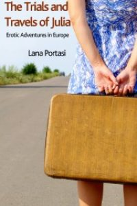 Erotic Adventures in Europe – The Trials And Travels Of Julia by Lana Portasi