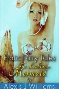 Erotic Fairy Tales: The Lesbian Mermaid by Alexis J. Williams