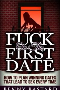 Fuck on the First Date: How to Plan Winning Dates That Lead to Sex Every Time by Benny Bastard