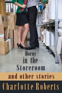 Horny in the Storeroom: and other stories by Charlotte Roberts