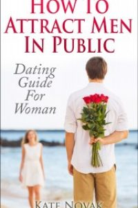 How to Attract Men in Public: Dating Guide for Women by Kate Novak