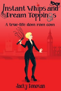 Instant Whips and Dream Toppings: A true-life dom rom com by Jacky Donovan