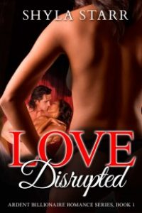 Love Disrupted: Ardent Billionaire Romance Series, Book 1 by Shyla Starr