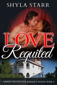 Love Requited: Ardent Billionaire Romance Series, Book 3 by Shyla Starr