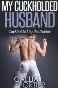 My Cuckholded Husband: Cuckholded by the Doctor by Caelia Portier