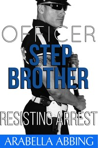 Officer Stepbrother: Resisting Arrest by Arabella Abbing