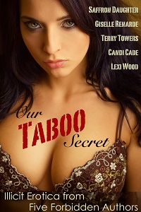 Our Taboo Secret: Illicit Erotica from Five Forbidden Authors by Terry Towers, Lexi Wood, Giselle Renarde, Candi Cade, Saffron Daughter
