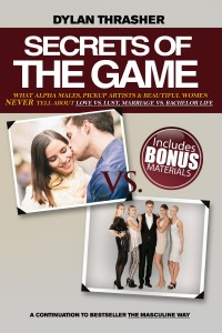 Secrets Of The Game: What Alpha Males, Pickup Artists and Beautiful Women Never Tell About Love vs. Lust, Marriage vs. Bachelor Life by Dylan Thrasher