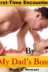 Seduced By My Dad's Boss: First Gay Sexual Encounter by Mark J. Stewart