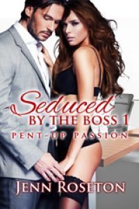 Seduced by the Boss 1: Pent-Up Passion  by Jenn Roseton