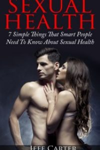Sexual Health – 7 Simple Things That Smart People Need To Know About Sexual Health by Jeff Carter