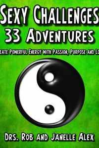 Sexy Challenges 33 Adventures : Create Powerful Energy with Passion, Purpose and Love by Drs Rob and Janelle Alex