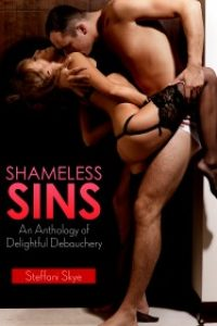 Shameless Sins: An Anthology of Delightful Debauchery by Steffani Skye