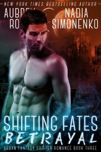 Shifting Fates: Betrayal (Urban Fantasy Shifter Romance Book Three) by Aubrey Rose and Nadia Simonenko