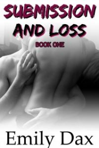 Submission and Loss (Alpha Male, Office Romance, Headstrong Submissive, Pleasure Dom): Book One by Emily Dax