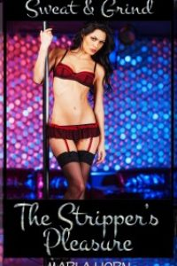 Sweat and Grind: The Stripper's Pleasure (Stripper Exotic Dancer Erotica) by Marla Horn