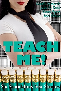 Teach Me! Six Scandalous Sex Stories by Jade K. Scott, Lexi Wood, Cami Ayers, Giselle Renarde