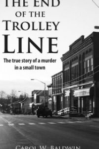 The End of Trolley Line: The True Story of a Murder in a Small Town by Carol Baldwin