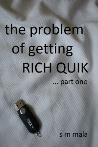 The problem of getting Rich Quik … part one by S M Mala