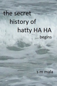 The Secret History of Hatty Ha Ha … begins by S M Mala