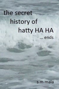 The Secret History of Hatty Ha Ha … ends by S M Mala