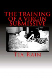 The Training of a Virgin Submissive by Tia Rain