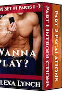 Wanna Play? Box Set #1 Parts 1 -3 by Alexa Lynch
