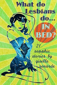 What Do Lesbians Do In Bed? 21 Sapphic Stories by Giselle Renarde