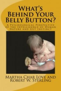 What's Behind Your Belly Button? A Psychological Perspective of the Intelligence of Human Nature and Gut Instinct by Martha Char Love