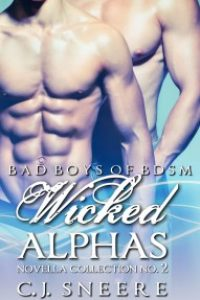 Wicked Alphas: Bad Boys of BDSM Novella Collection No. 2 by C.J. Sneere