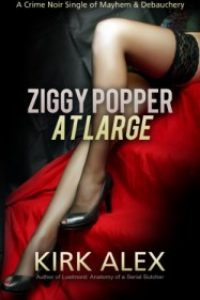 ZIGGY POPPER AT LARGE: A Crime Noir Single of Mayhem & Debauchery by Kirk Alex