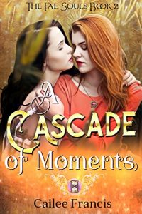 A Cascade of Moments (The Fae Souls Book 2) by Cailee Francis