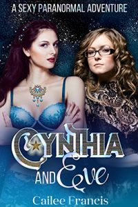 Cynthia and Eve: A Sexy Paranormal Adventure by Cailee Francis