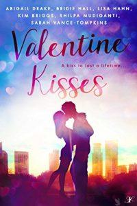 Valentine Kisses: A Kiss to Last a Lifetime by Abigail Drake, Bridie Hall, Lisa Hahn, Kim Briggs, Shilpa Mudiganti, Sarah Vance-Tompkins