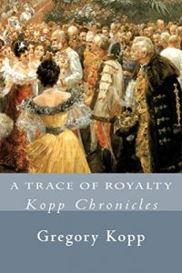 A Trace of Royalty: Kopp Chronicles by Gregory Kopp