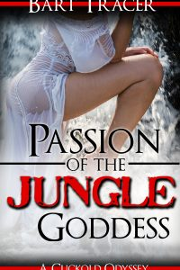 Passion of the Jungle Goddess: A Cuckold Odyssey by Bart Tracer