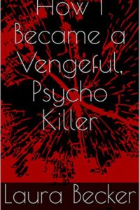 How I Became a Vengeful, Psycho Killer by Laura Becker