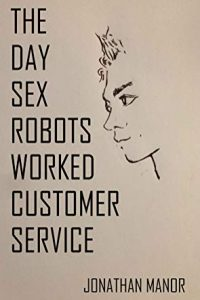 The Day Sex Robots Worked Customer Service by Jonathan Manor
