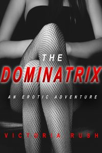 The Dominatrix: An Erotic Adventure by Victoria Rush