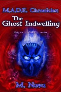 M.A.D.E. Chronicles: The Ghost Indwelling by M. Nova