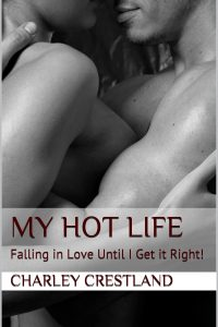 My Hot Life:Falling in Love Until I Get It Right! by Charley Crestland