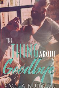 The Thing About Goodbye by Flora Burgos